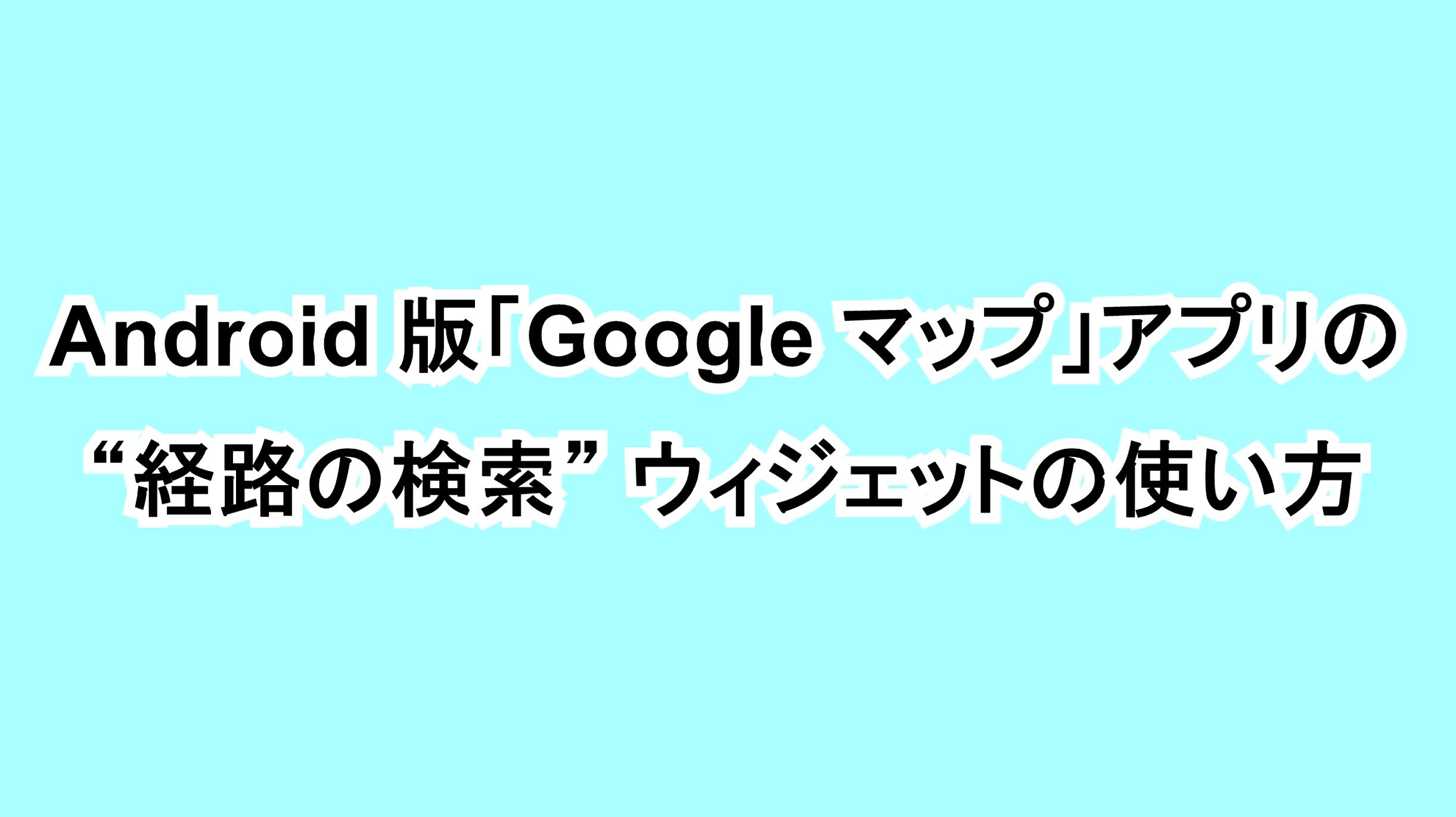 """Android版「Google マップ」アプリの""""経路の検索""""ウィジェットの使い方"""