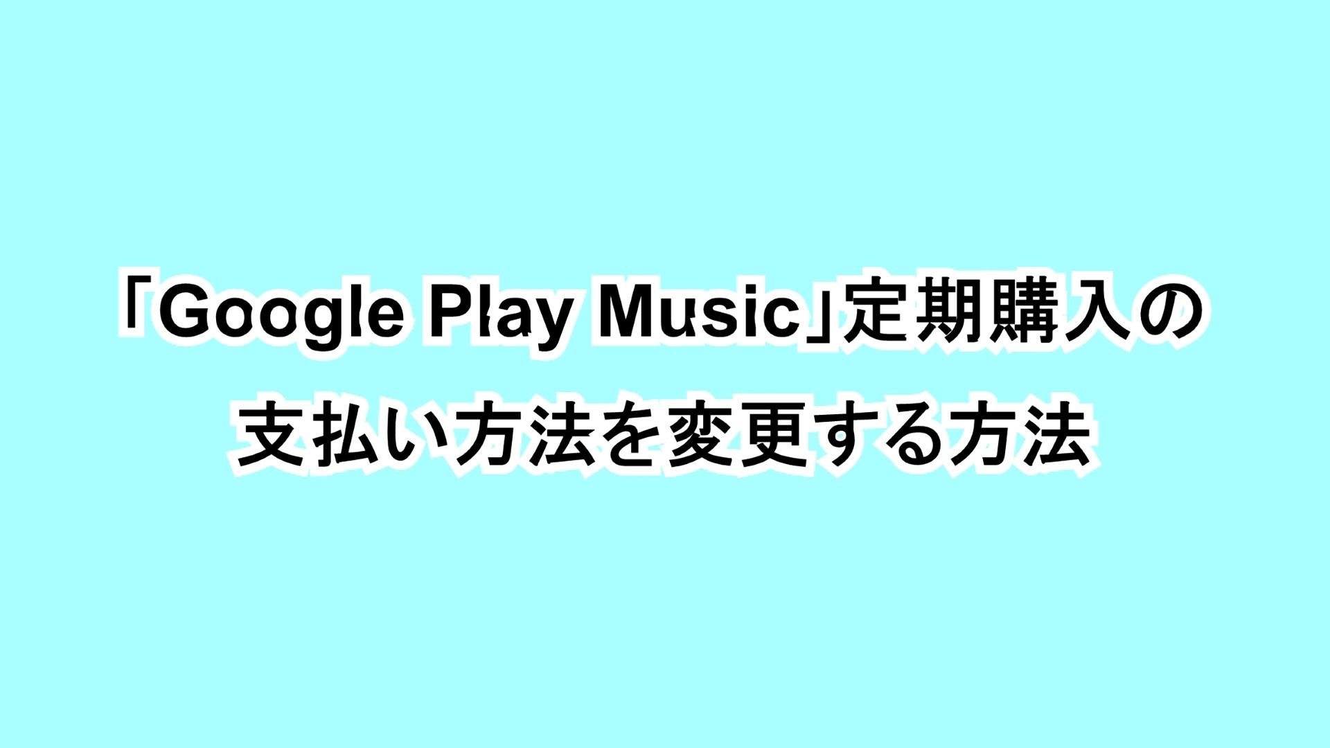 「Google Play Music」定期購入の支払い方法を変更する方法