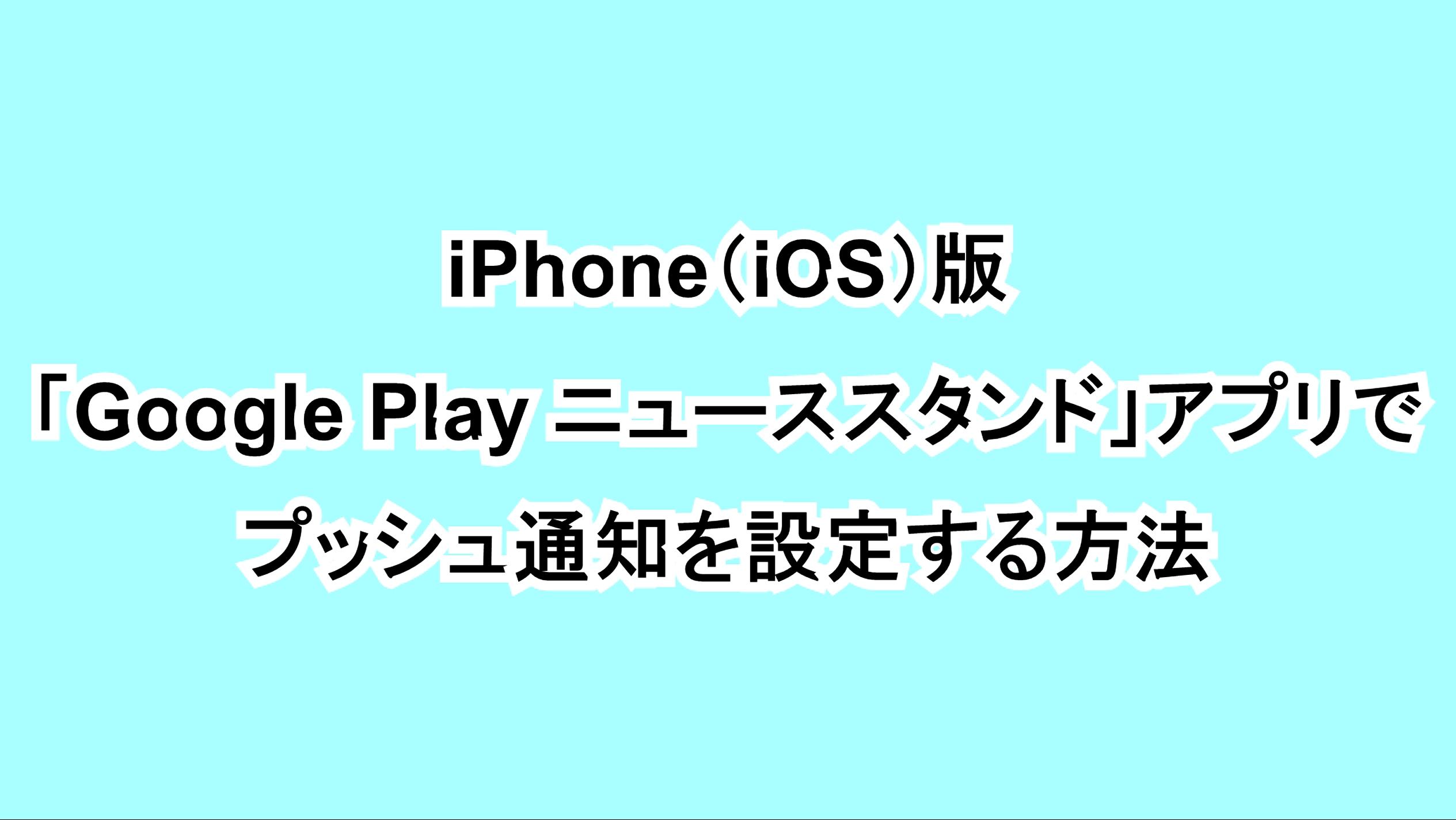iPhone(iOS)版「Google Play ニューススタンド」アプリでプッシュ通知を設定する方法