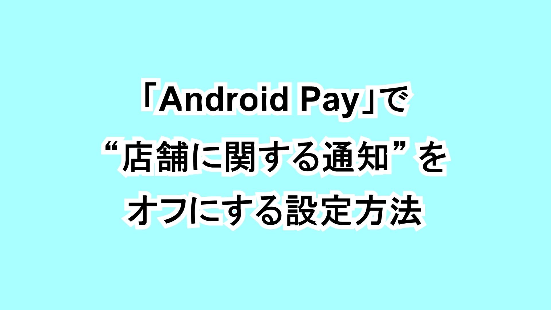 """「Android Pay」で""""店舗に関する通知""""をオフにする設定方法"""