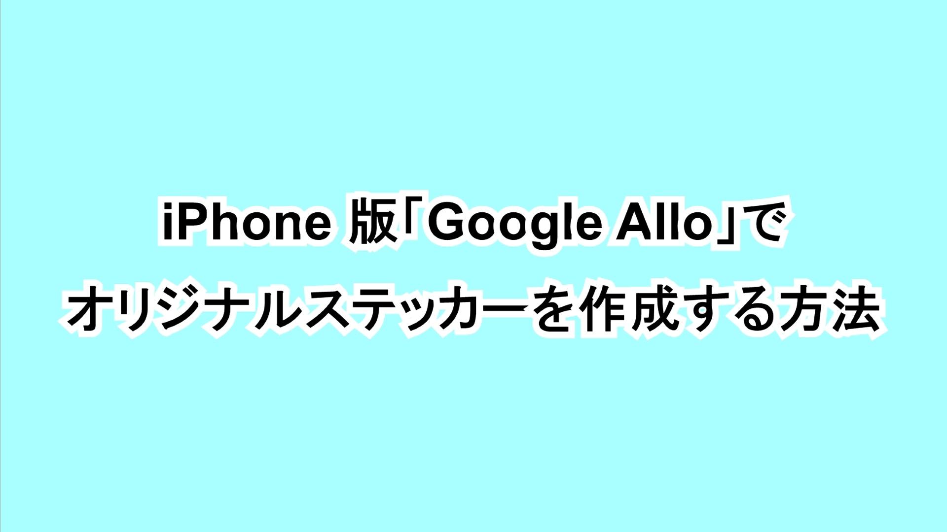 iPhone版「Google Allo」でオリジナルステッカーを作成する方法