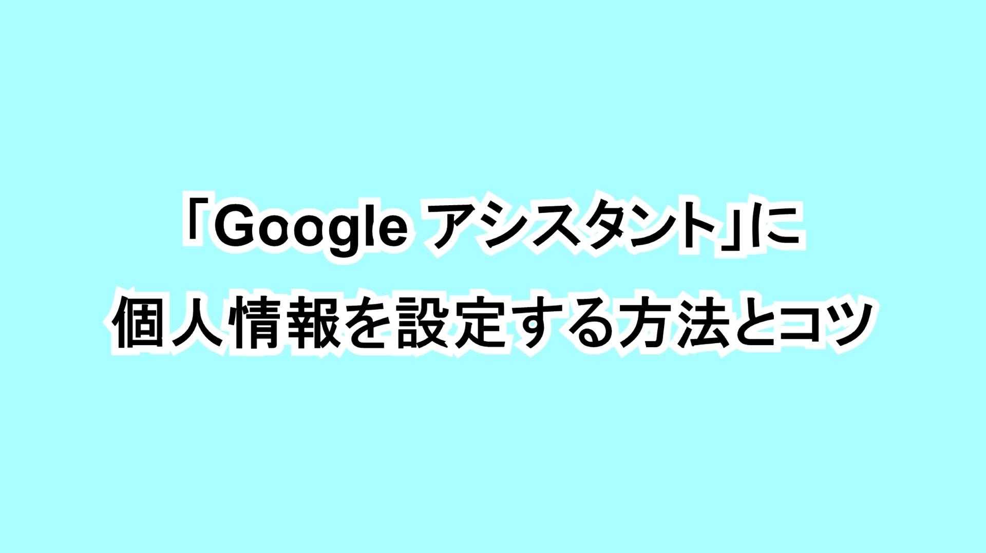 「Google アシスタント」に個人情報を設定する方法とコツ