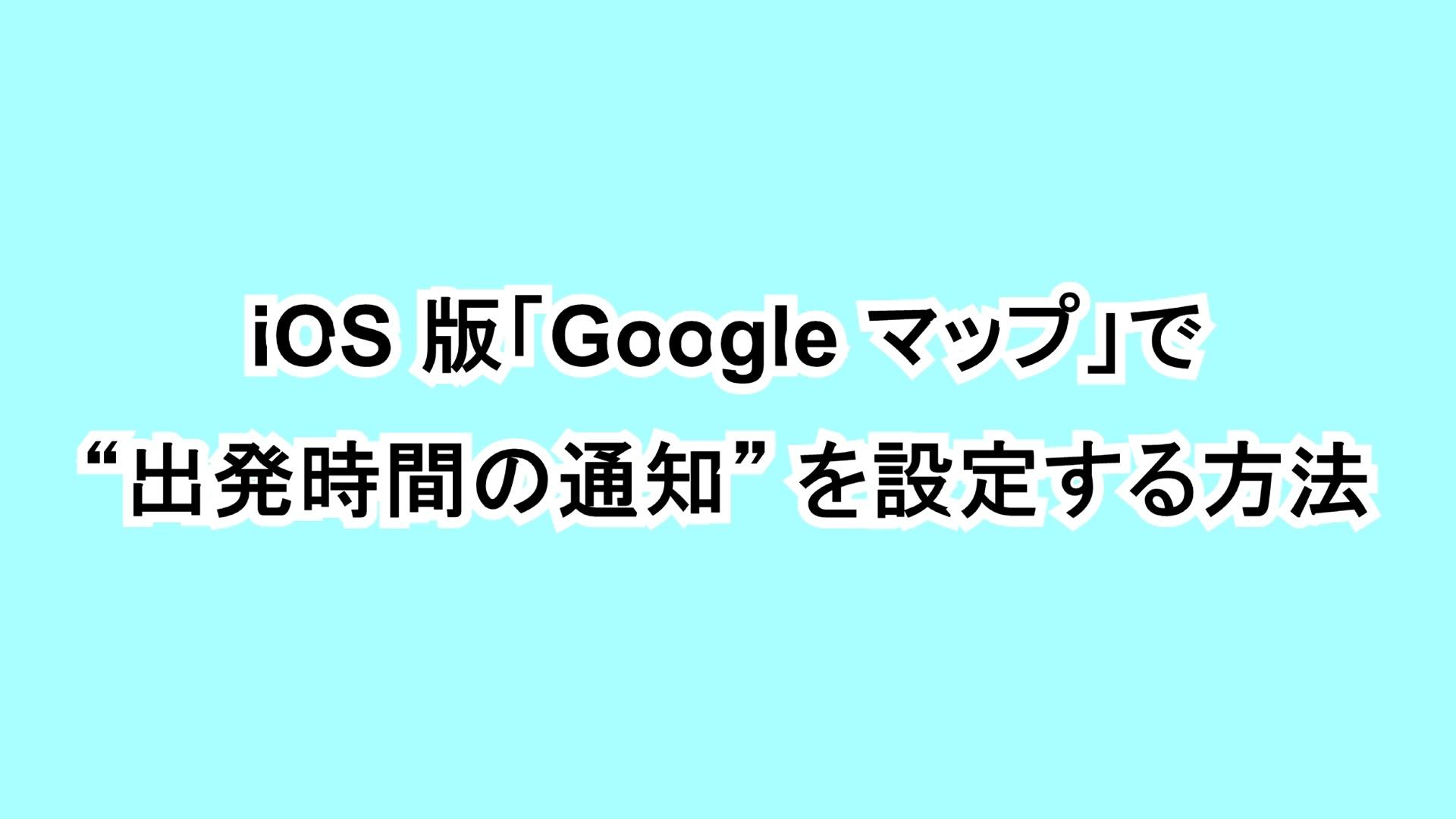 """iOS版「Google マップ」で""""出発時間の通知""""を設定する方法"""