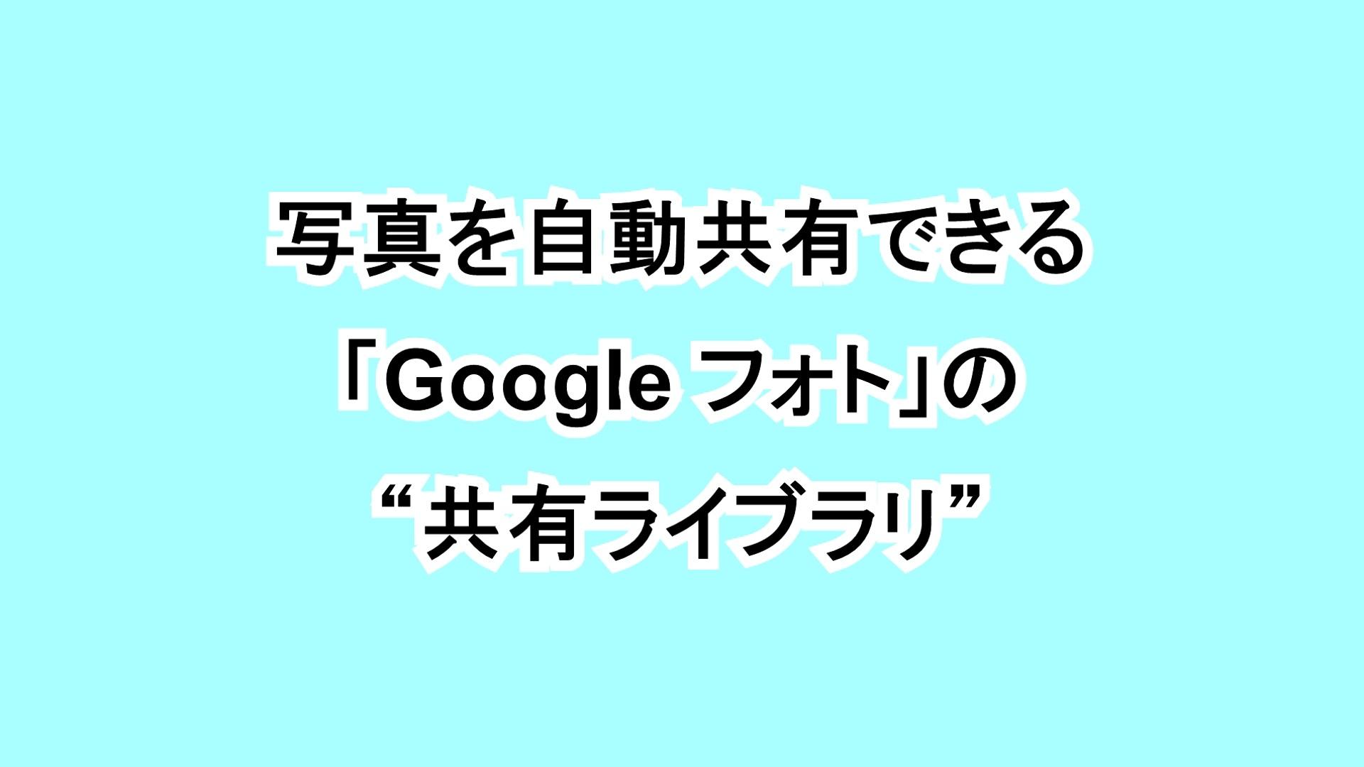 """写真を自動共有できる「Google フォト」の""""共有ライブラリ"""""""