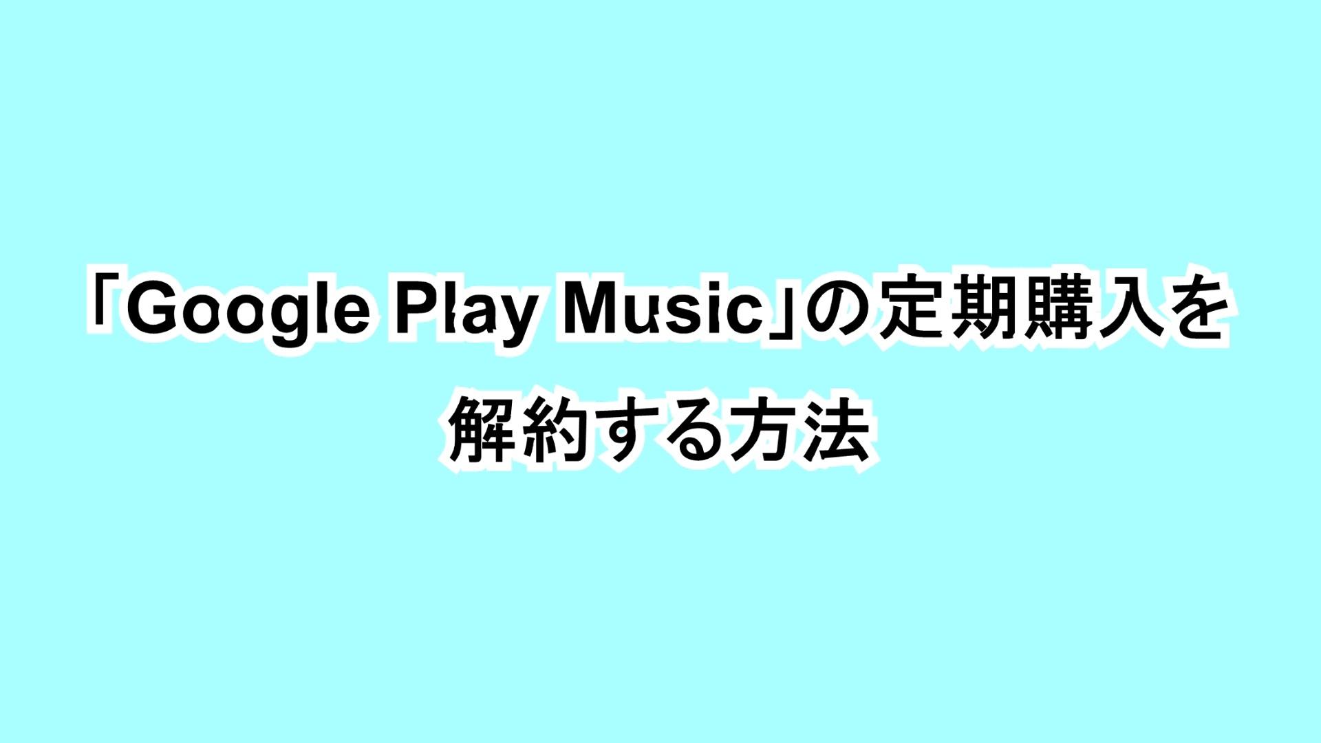 「Google Play Music」の定期購入を解約する方法