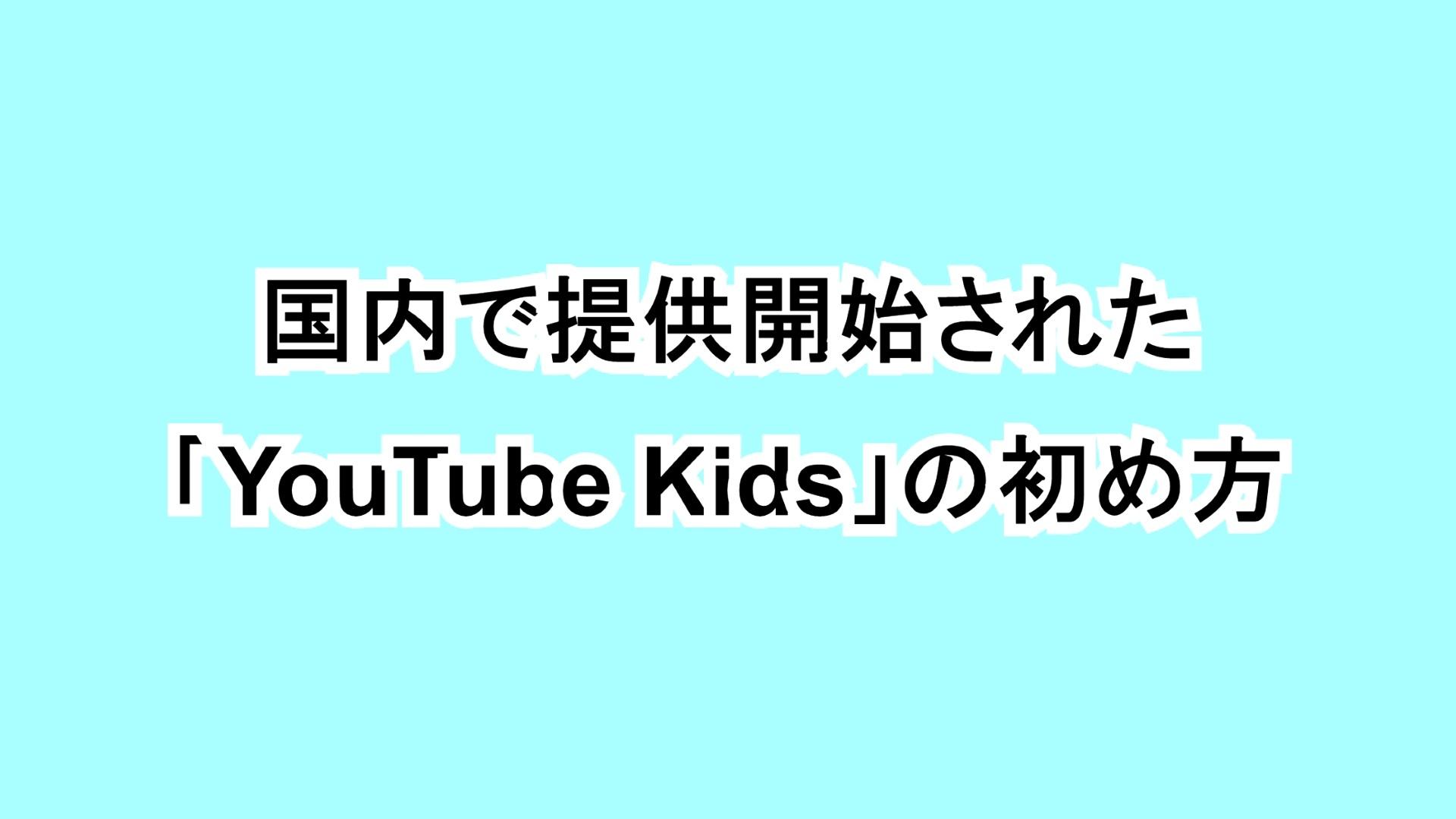 国内で提供開始された「YouTube Kids」の初め方