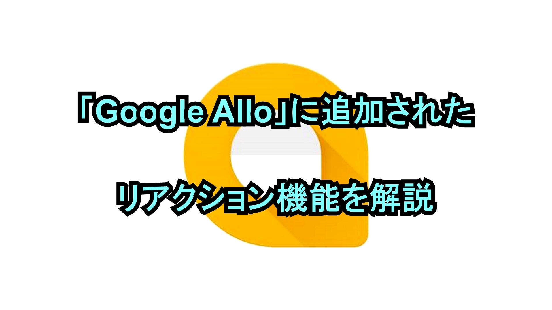 「Google Allo」に追加されたリアクション機能を解説