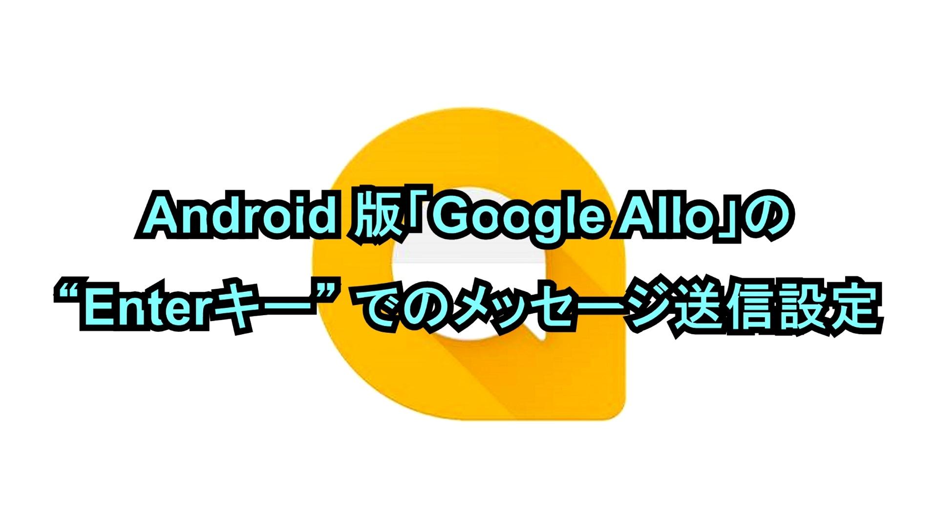 "Android版「Google Allo」の""Enterキー""でのメッセージ送信設定"