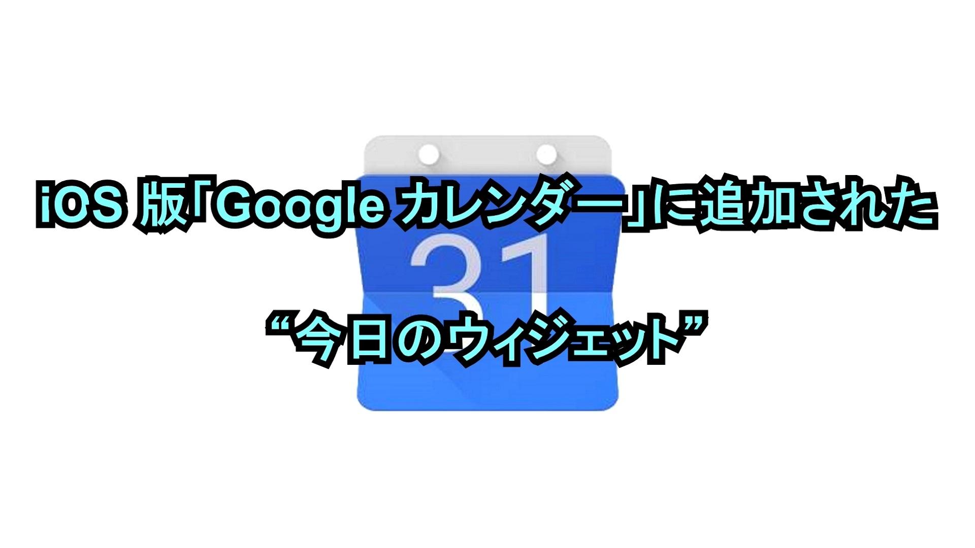 "iOS版「Google カレンダー」に追加された""今日のウィジェット"""
