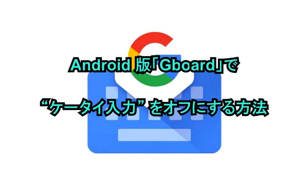 "Android版「Gboard」で""ケータイ入力""をオフにする方法"